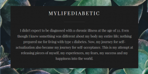 MyLifeDiabetic I didn't expect to be diagnosed with a chronic illness at the age of 22. Even though I knew something was different about my body my entire life; nothing prepared me for living with type 1 diabetes. Now, my journey for self-actualization also became my journey for self-acceptance. This is my attempt at releasing pieces of myself, my experiences, my fears, my success and my happiness into the world.